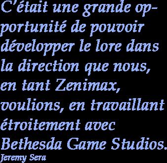 C'était une grande opportunité de pouvoir développer le lore dans la direction que nous, en tant Zenimax, voulions, en travaillant étroitement avec Bethesda Game Studios. - Jeremy Sera
